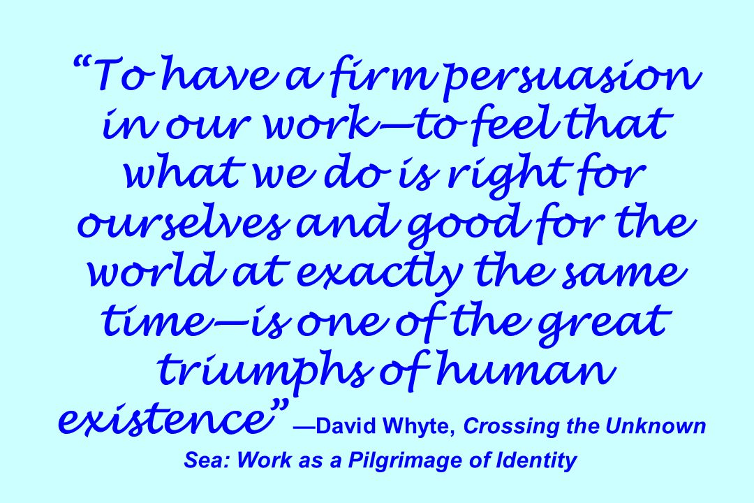 To have a firm persuasion in our work—to feel that what we do is right for ourselves and good for the world at exactly the same time—is one of the great triumphs of human existence —David Whyte, Crossing the Unknown Sea: Work as a Pilgrimage of Identity