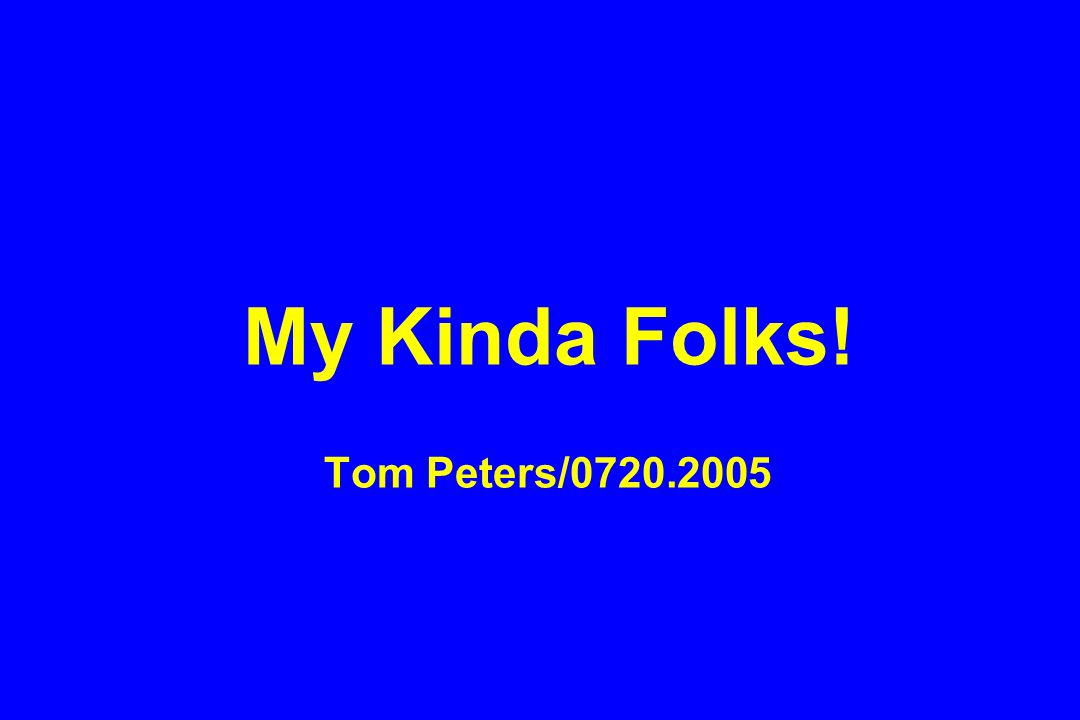 My Kinda Folks! Tom Peters/0720.2005