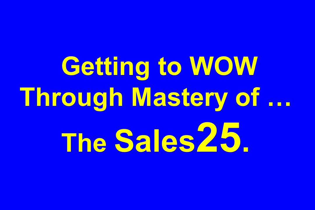 Getting to WOW Through Mastery of … The Sales 25.