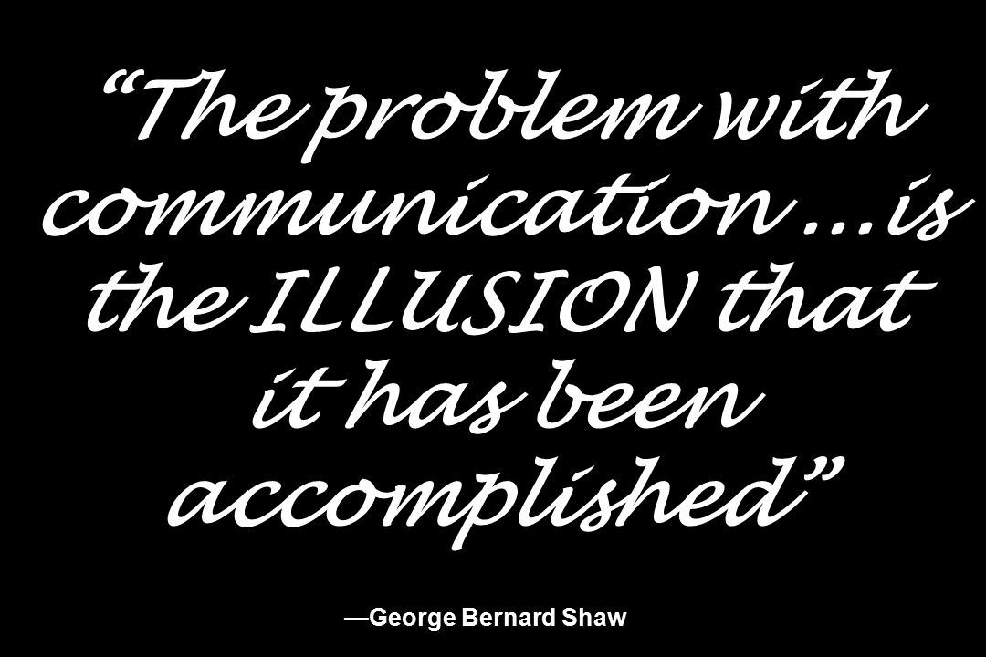 The problem with communication...is the ILLUSION that it has been accomplished —George Bernard Shaw
