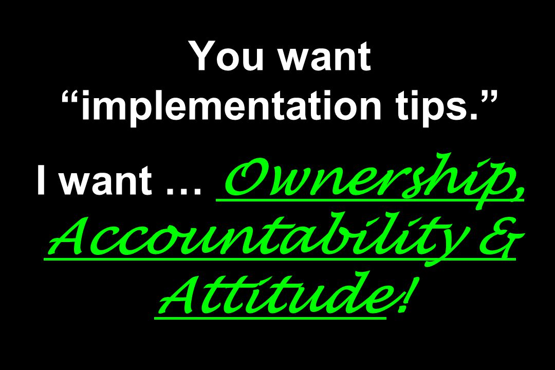 You want implementation tips. I want … Ownership, Accountability & Attitude!