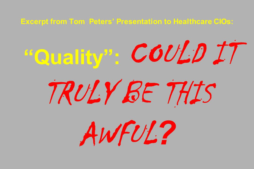 Excerpt from Tom Peters' Presentation to Healthcare CIOs: Quality : COULD IT TRULY BE THIS AWFUL