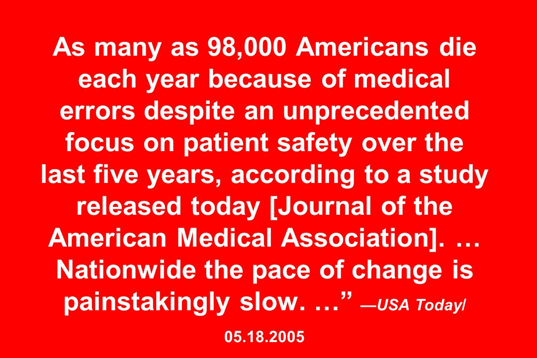As many as 98,000 Americans die each year because of medical errors despite an unprecedented focus on patient safety over the last five years, according to a study released today [Journal of the American Medical Association].