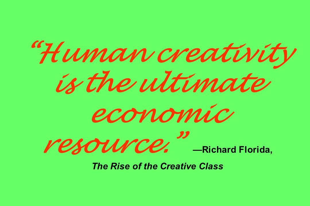 Human creativity is the ultimate economic resource. —Richard Florida, The Rise of the Creative Class