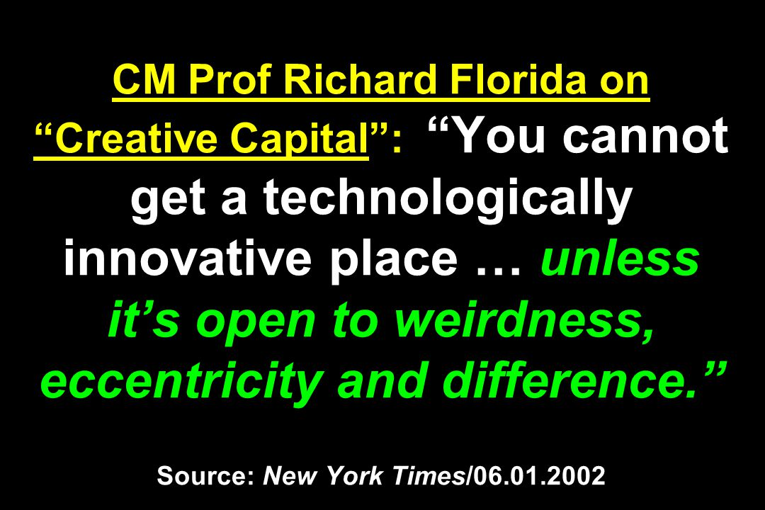 CM Prof Richard Florida on Creative Capital : You cannot get a technologically innovative place … unless it's open to weirdness, eccentricity and difference. Source: New York Times/06.01.2002