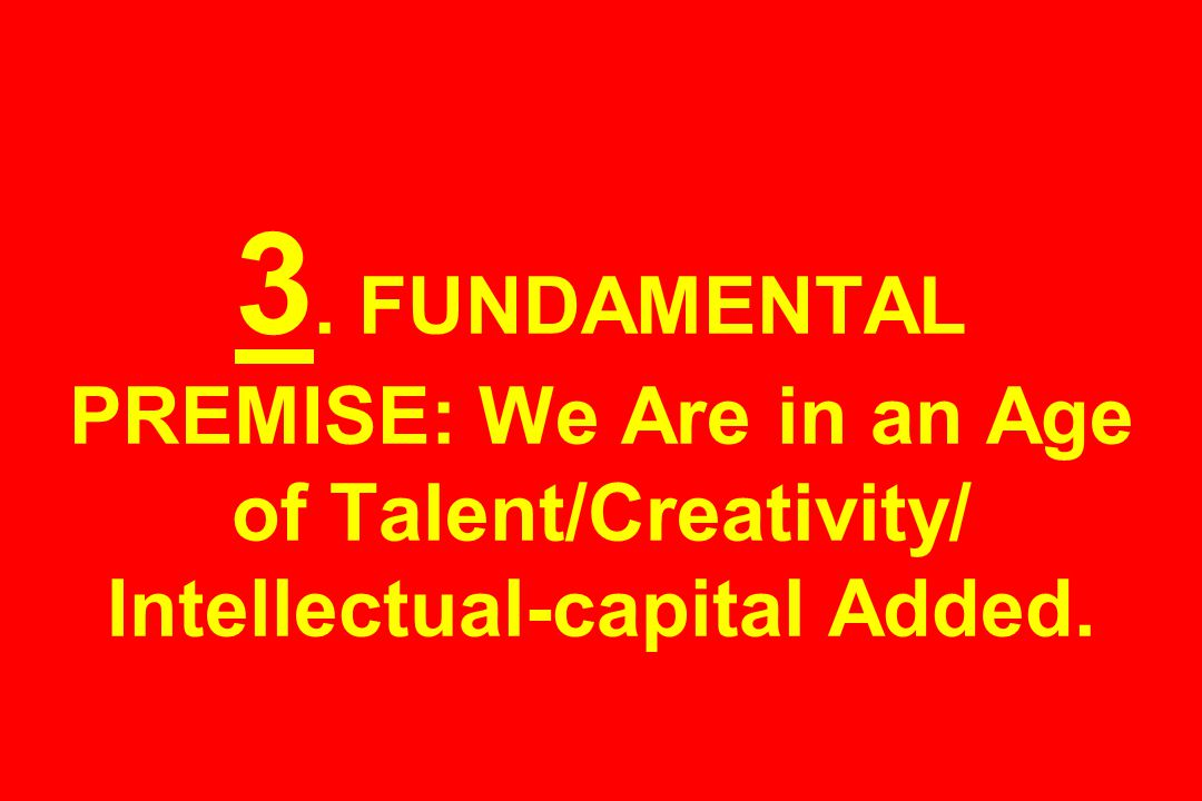 3. FUNDAMENTAL PREMISE: We Are in an Age of Talent/Creativity/ Intellectual-capital Added.
