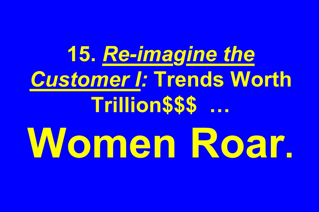 15. Re-imagine the Customer I: Trends Worth Trillion$$$ … Women Roar.