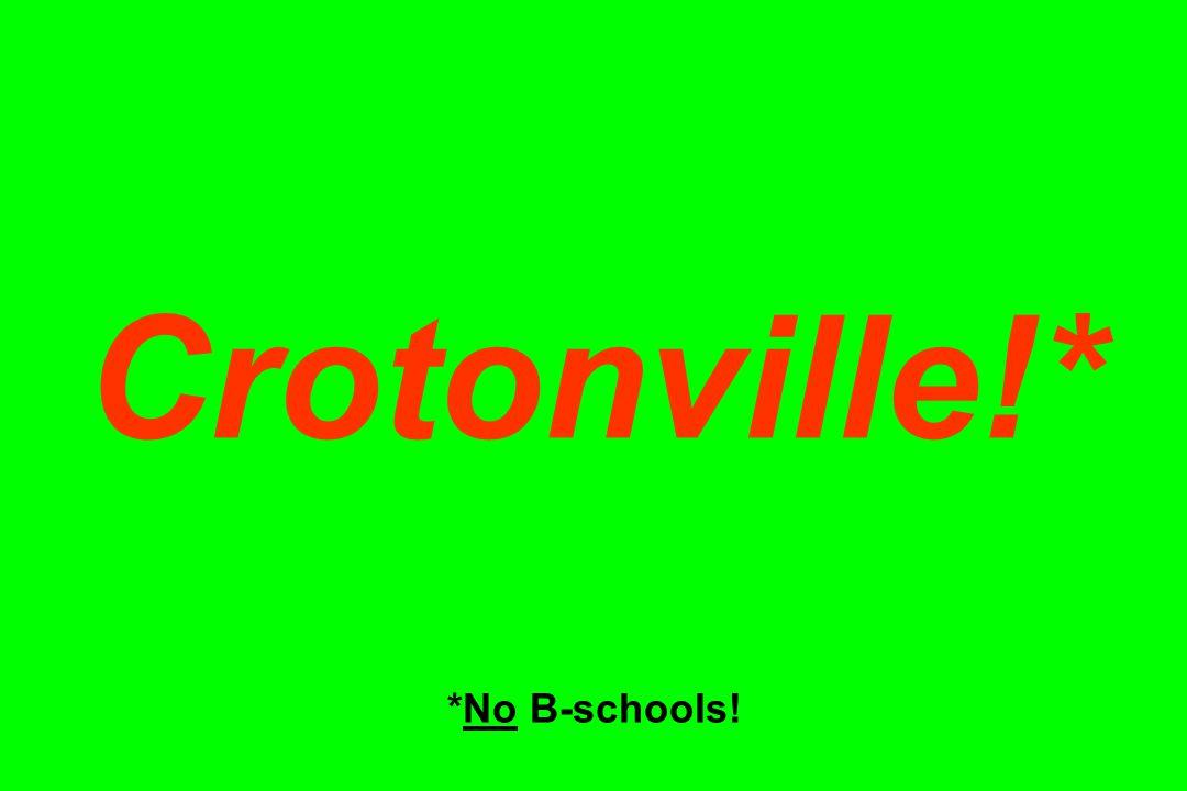 Crotonville!* *No B-schools!