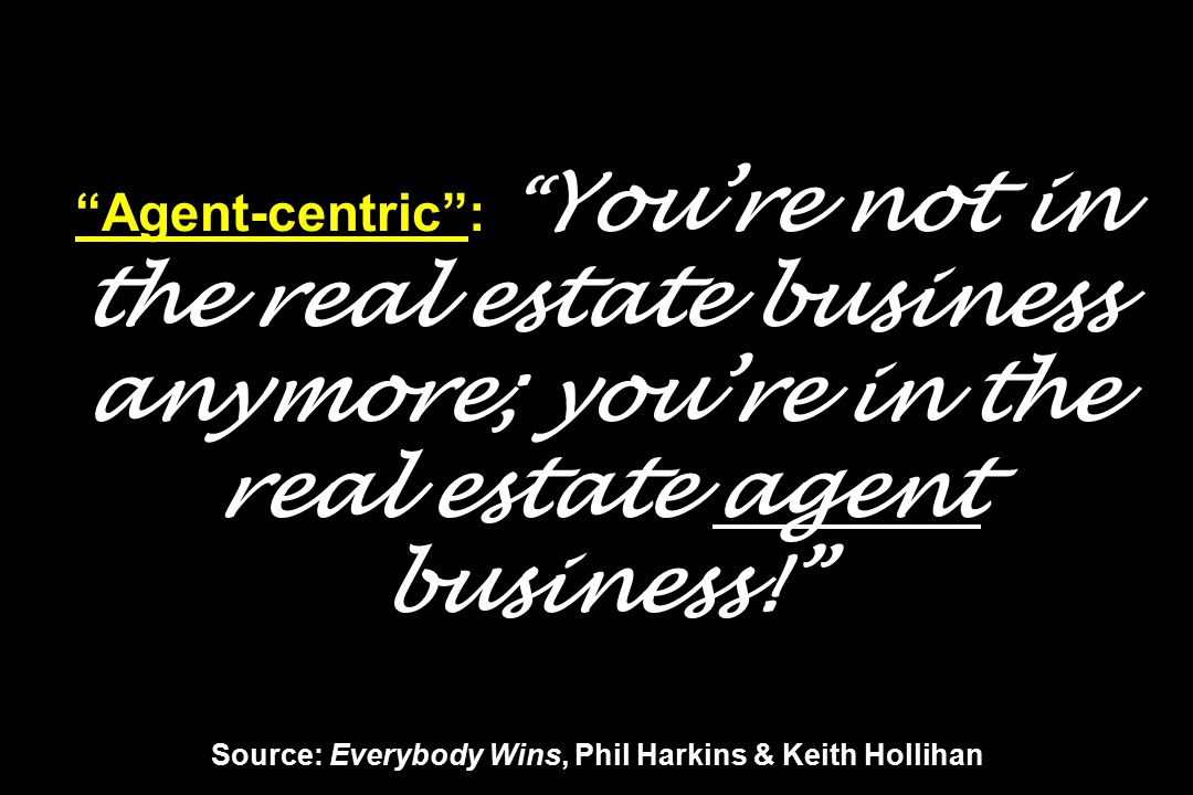 Agent-centric : You're not in the real estate business anymore; you're in the real estate agent business! Source: Everybody Wins, Phil Harkins & Keith Hollihan