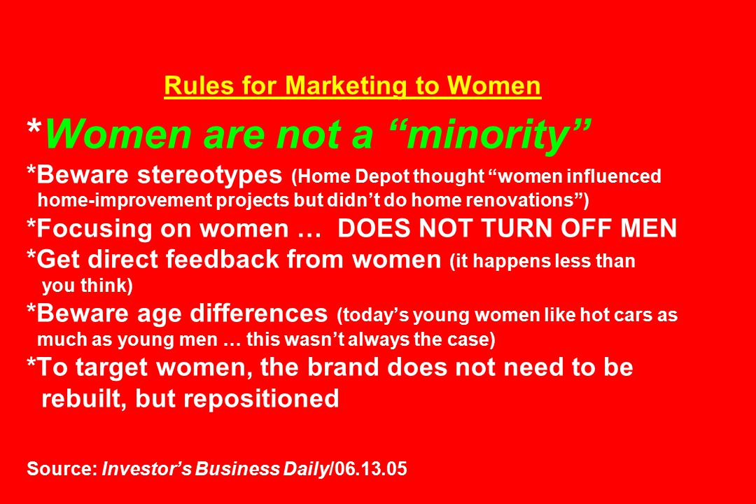 Rules for Marketing to Women *Women are not a minority *Beware stereotypes (Home Depot thought women influenced home-improvement projects but didn't do home renovations ) *Focusing on women … DOES NOT TURN OFF MEN *Get direct feedback from women (it happens less than you think) *Beware age differences (today's young women like hot cars as much as young men … this wasn't always the case) *To target women, the brand does not need to be rebuilt, but repositioned Source: Investor's Business Daily/06.13.05