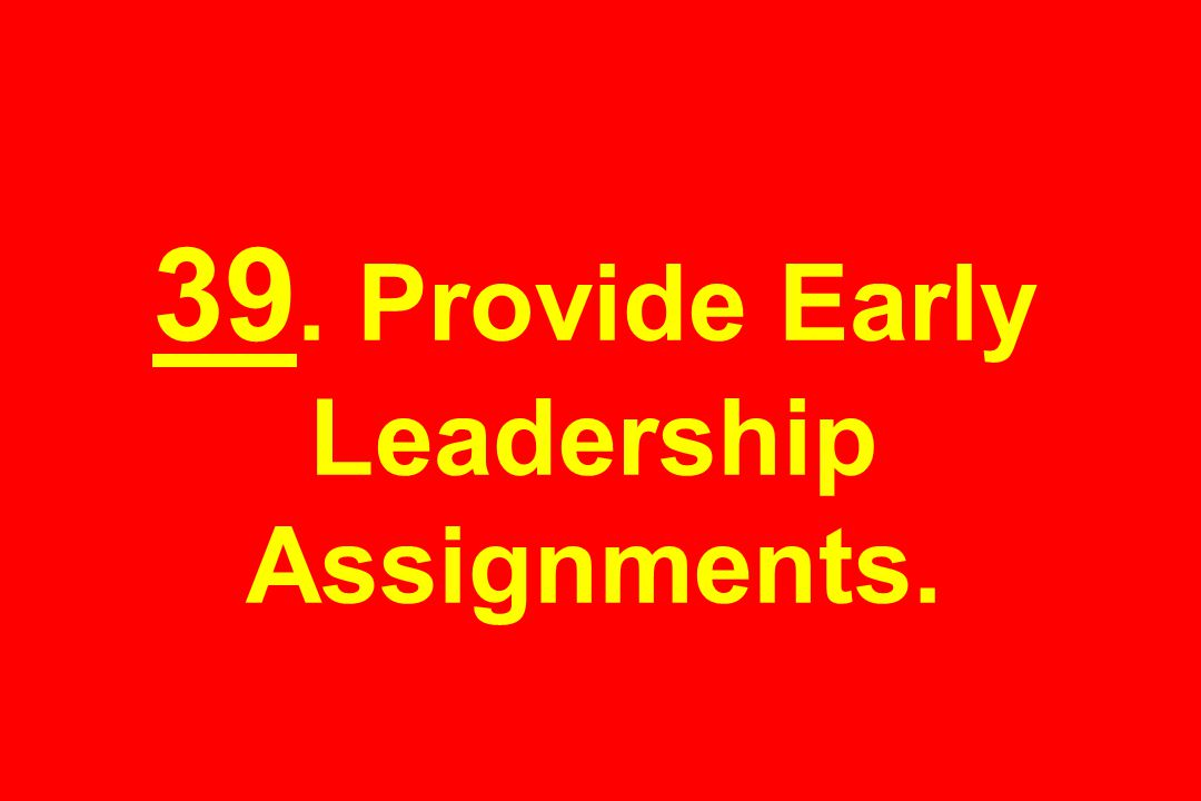 39. Provide Early Leadership Assignments.