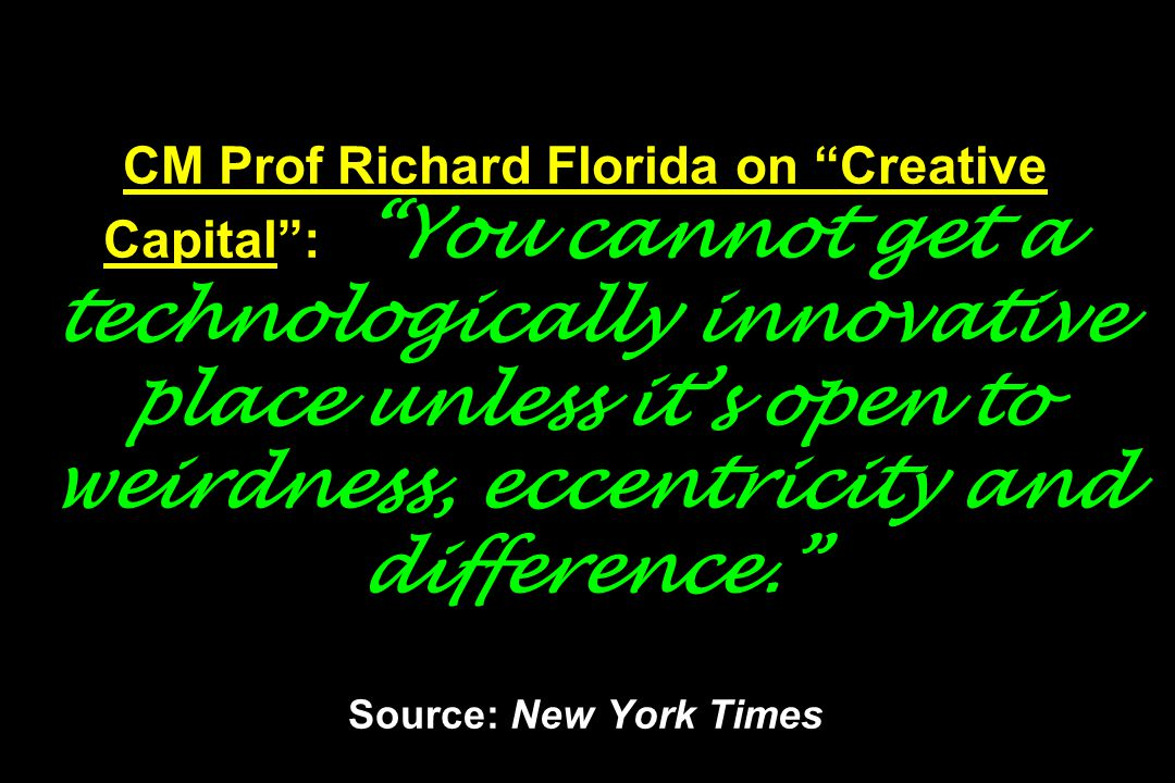 CM Prof Richard Florida on Creative Capital : You cannot get a technologically innovative place unless it's open to weirdness, eccentricity and difference. Source: New York Times