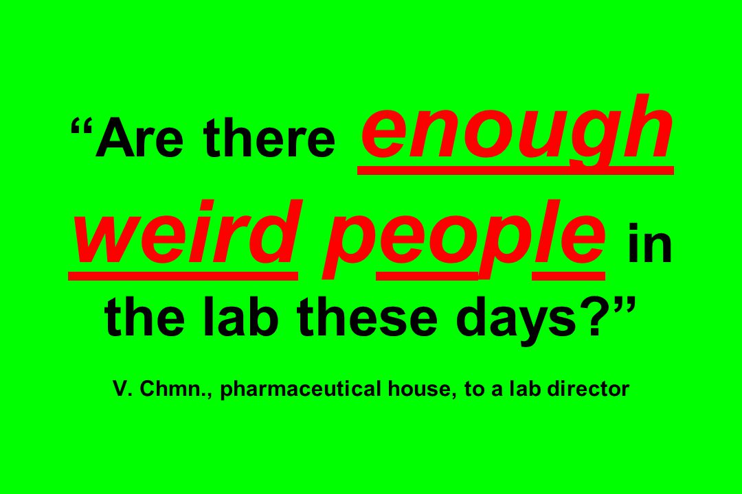 Are there enough weird people in the lab these days? V.