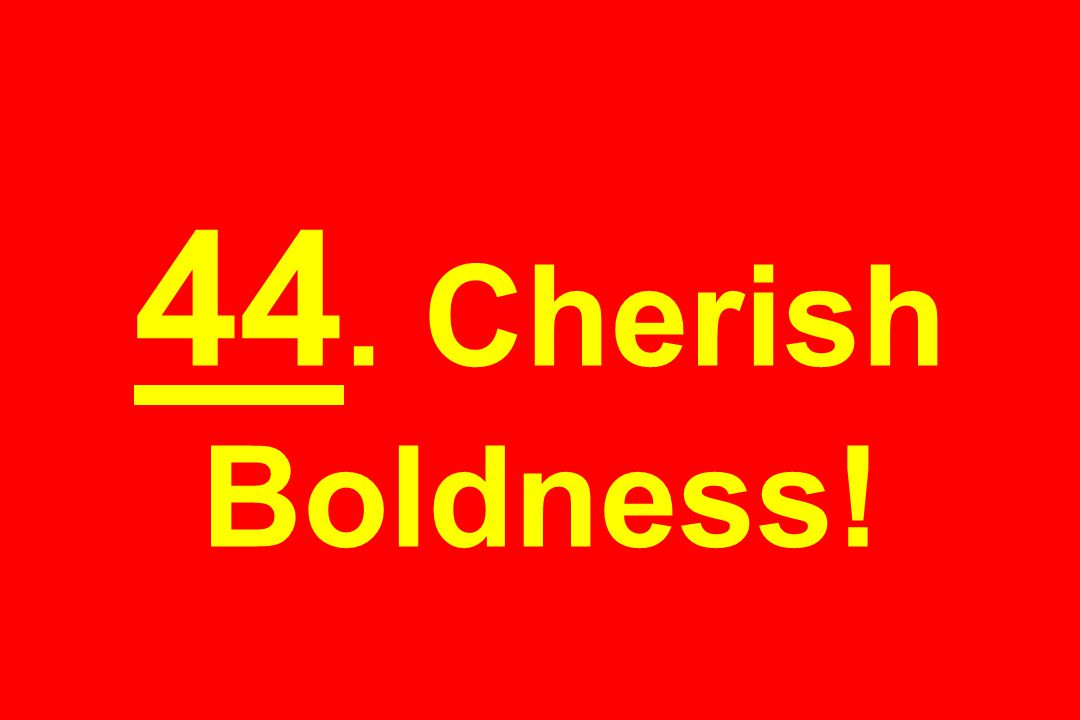 44. Cherish Boldness!