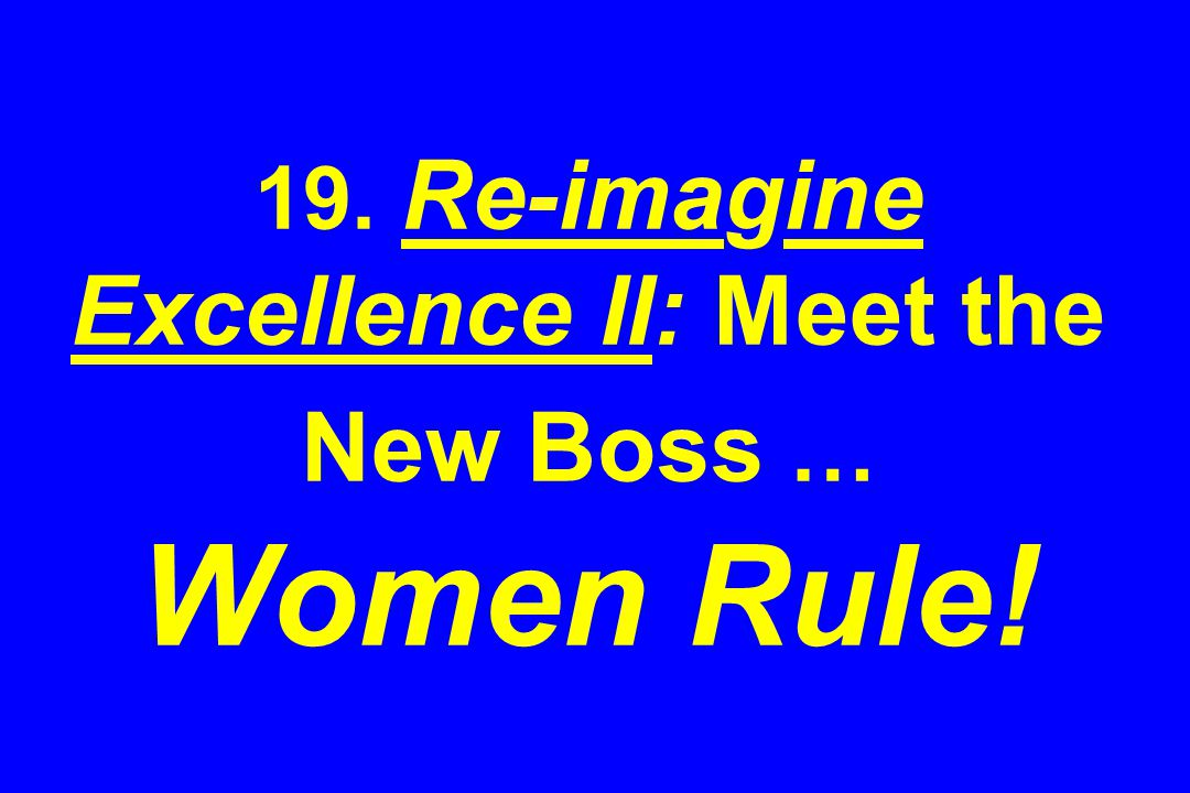 19. Re-imagine Excellence II: Meet the New Boss … Women Rule!