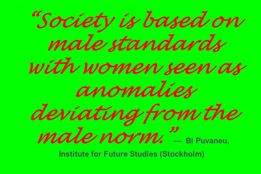 Society is based on male standards with women seen as anomalies deviating from the male norm. — Bi Puvaneu, Institute for Future Studies (Stockholm)