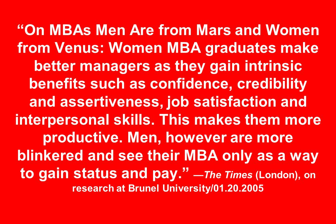 On MBAs Men Are from Mars and Women from Venus: Women MBA graduates make better managers as they gain intrinsic benefits such as confidence, credibility and assertiveness, job satisfaction and interpersonal skills.