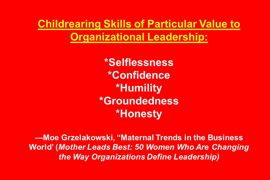 Childrearing Skills of Particular Value to Organizational Leadership: *Selflessness *Confidence *Humility *Groundedness *Honesty —Moe Grzelakowski, Maternal Trends in the Business World' (Mother Leads Best: 50 Women Who Are Changing the Way Organizations Define Leadership)
