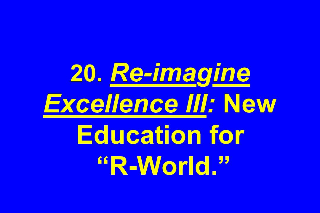 20. Re-imagine Excellence III: New Education for R-World.