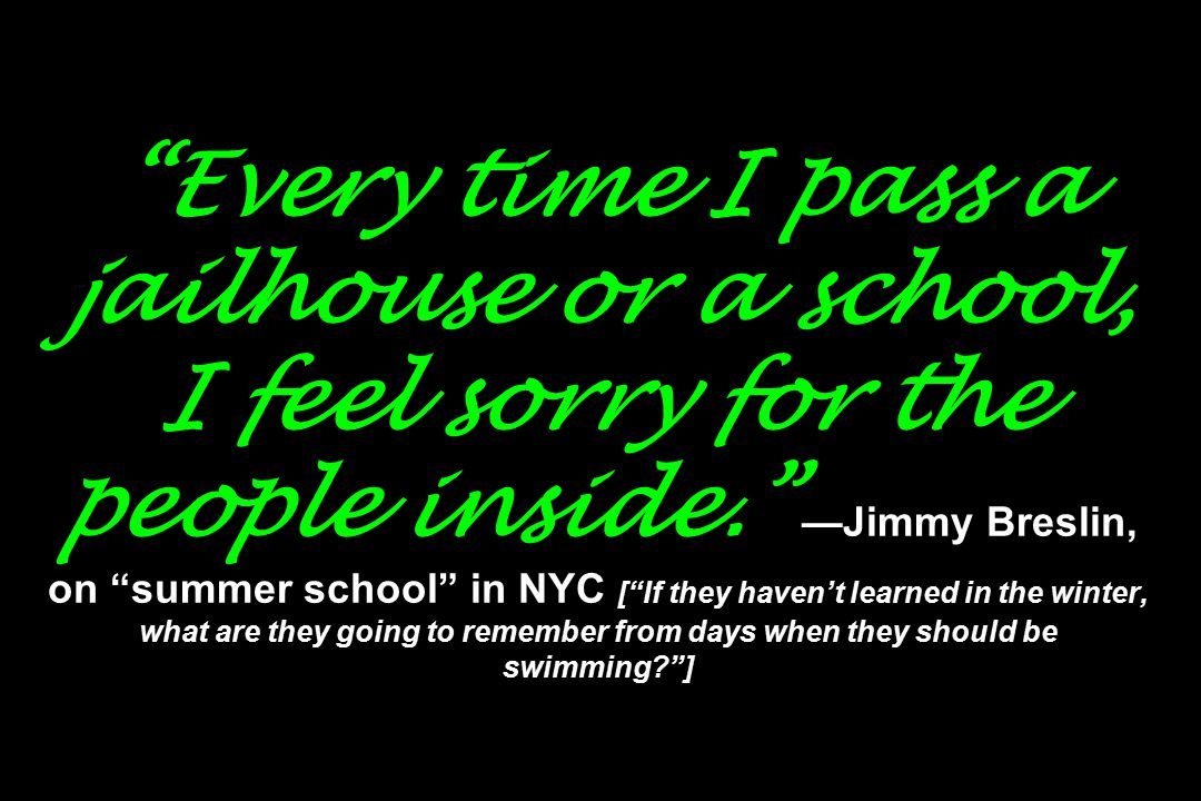 Every time I pass a jailhouse or a school, I feel sorry for the people inside. —Jimmy Breslin, on summer school in NYC [ If they haven't learned in the winter, what are they going to remember from days when they should be swimming? ]