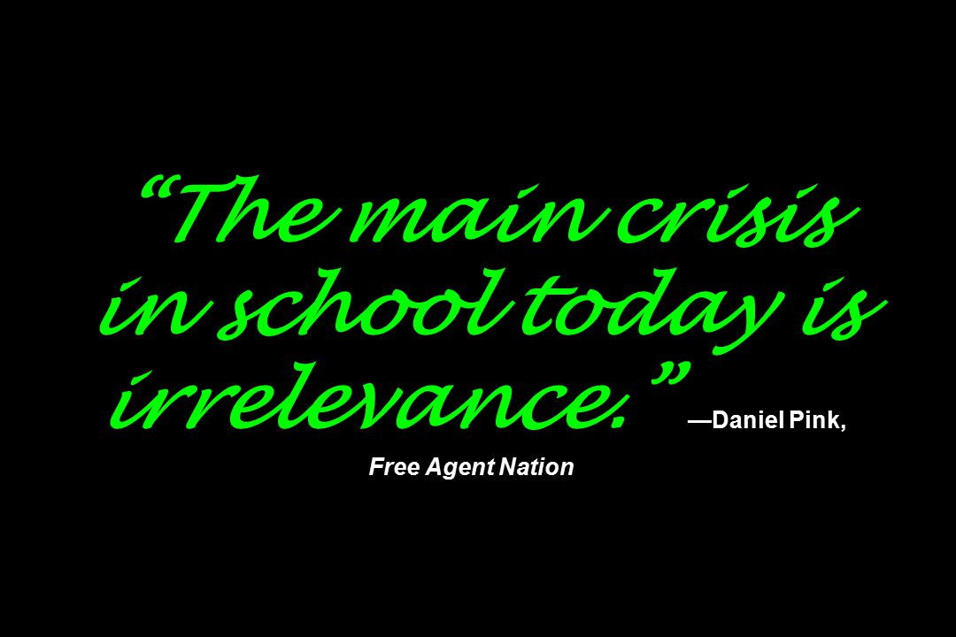 The main crisis in school today is irrelevance. —Daniel Pink, Free Agent Nation