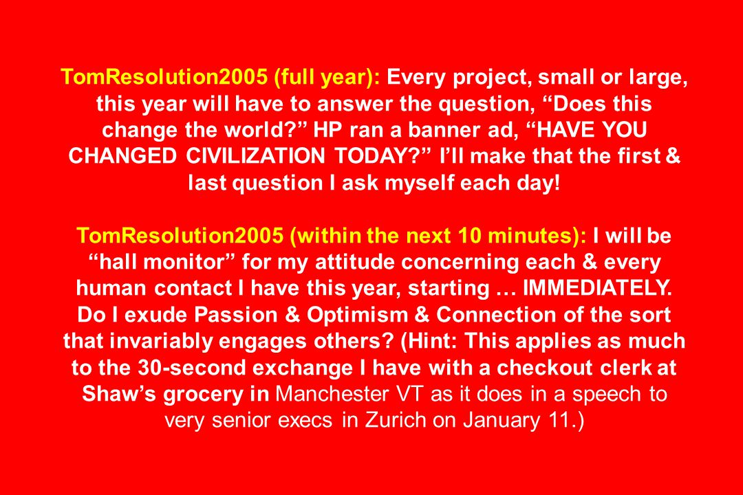 TomResolution2005 (full year): Every project, small or large, this year will have to answer the question, Does this change the world HP ran a banner ad, HAVE YOU CHANGED CIVILIZATION TODAY I'll make that the first & last question I ask myself each day.