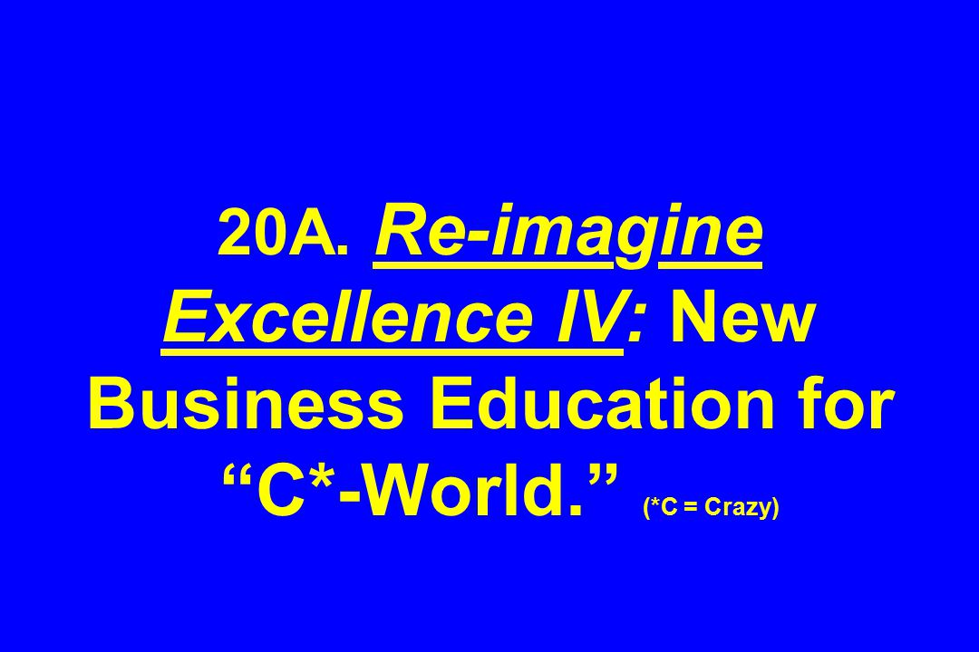 20A. Re-imagine Excellence IV: New Business Education for C*-World. (*C = Crazy)