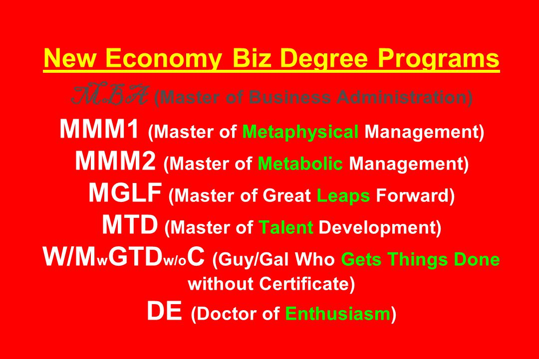 New Economy Biz Degree Programs MBA (Master of Business Administration) MMM1 (Master of Metaphysical Management) MMM2 (Master of Metabolic Management) MGLF (Master of Great Leaps Forward) MTD (Master of Talent Development) W/M w GTD w/o C (Guy/Gal Who Gets Things Done without Certificate) DE (Doctor of Enthusiasm)