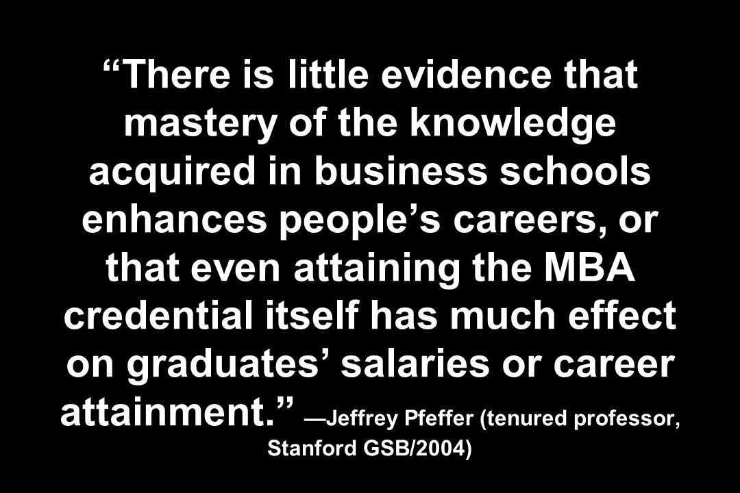 There is little evidence that mastery of the knowledge acquired in business schools enhances people's careers, or that even attaining the MBA credential itself has much effect on graduates' salaries or career attainment. —Jeffrey Pfeffer (tenured professor, Stanford GSB/2004)