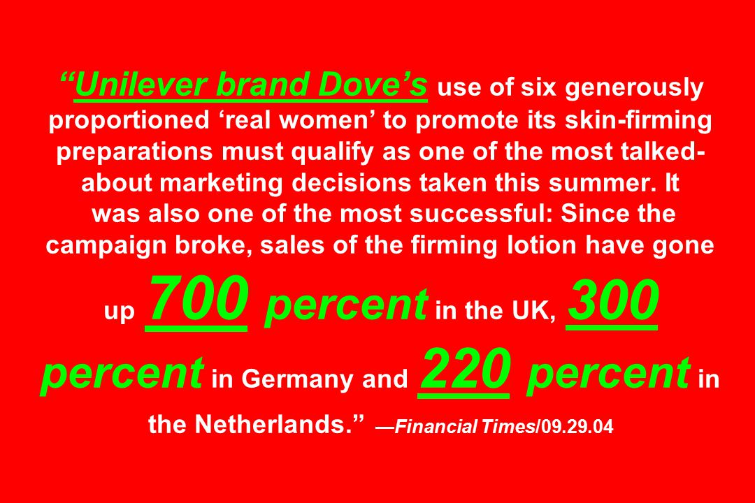 Unilever brand Dove's use of six generously proportioned 'real women' to promote its skin-firming preparations must qualify as one of the most talked- about marketing decisions taken this summer.