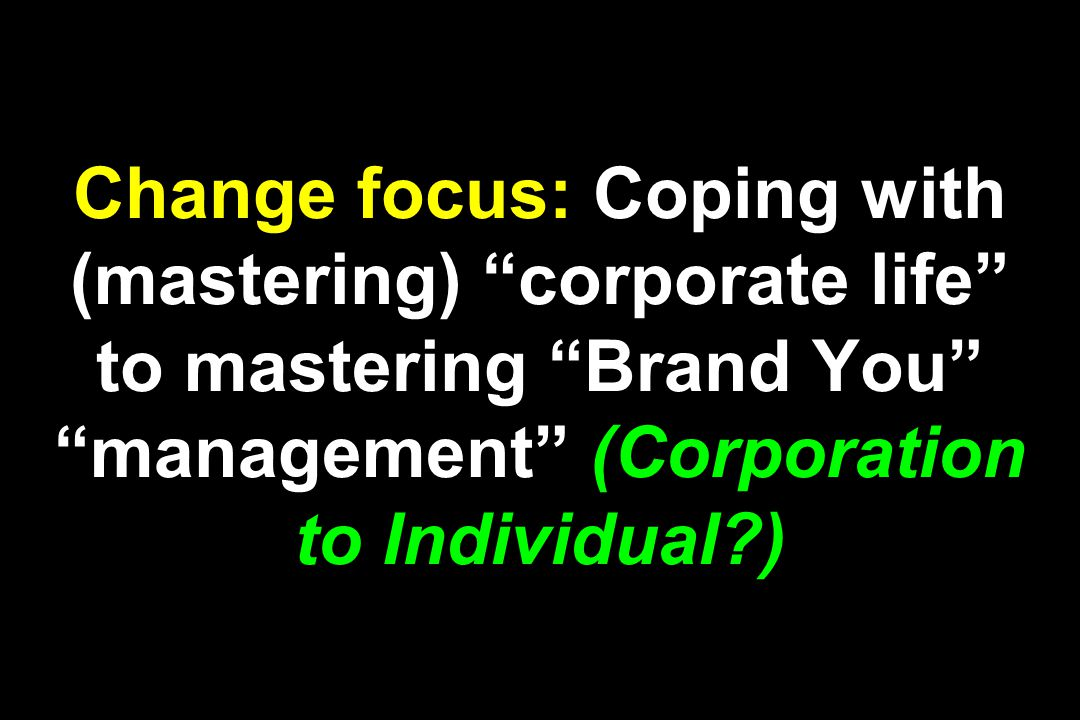 Change focus: Coping with (mastering) corporate life to mastering Brand You management (Corporation to Individual?)