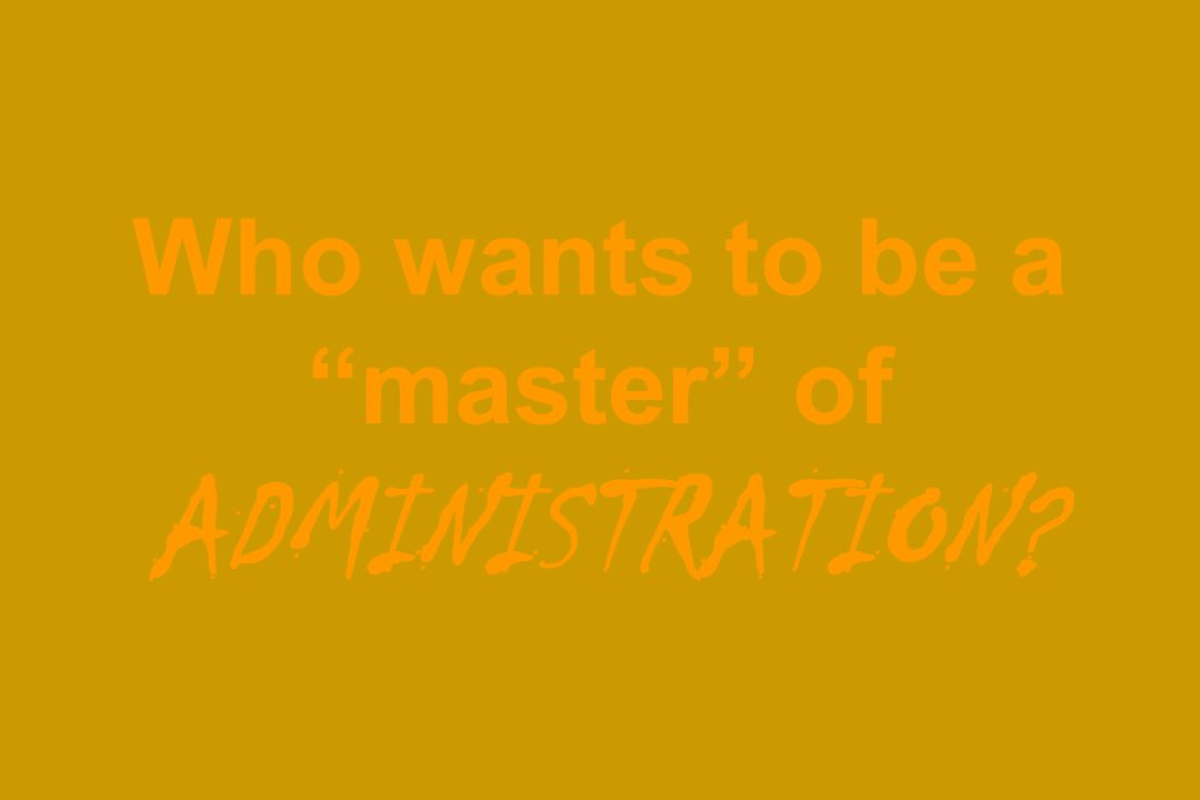 Who wants to be a master of ADMINISTRATION?