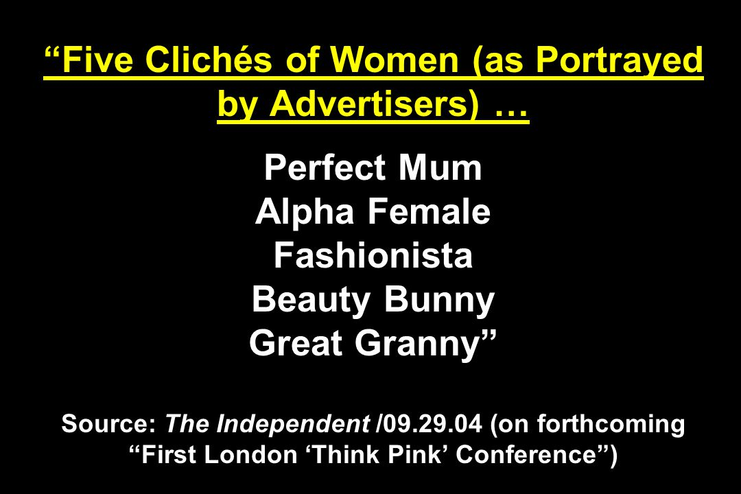 Five Clichés of Women (as Portrayed by Advertisers) … Perfect Mum Alpha Female Fashionista Beauty Bunny Great Granny Source: The Independent /09.29.04 (on forthcoming First London 'Think Pink' Conference )