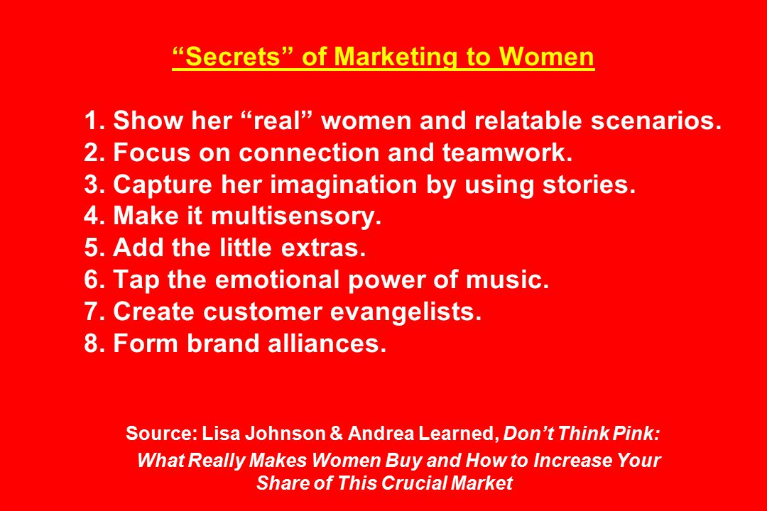 Secrets of Marketing to Women 1. Show her real women and relatable scenarios.