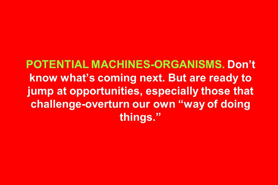 POTENTIAL MACHINES-ORGANISMS. Don't know what's coming next.