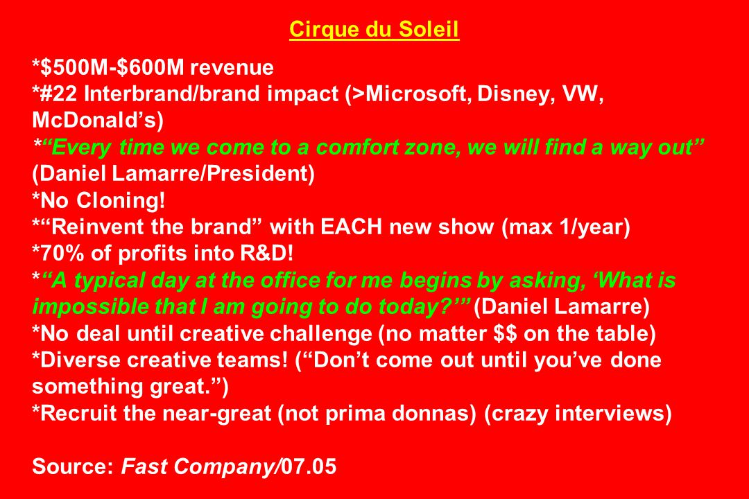 Cirque du Soleil *$500M-$600M revenue *#22 Interbrand/brand impact (>Microsoft, Disney, VW, McDonald's) * Every time we come to a comfort zone, we will find a way out (Daniel Lamarre/President) *No Cloning.