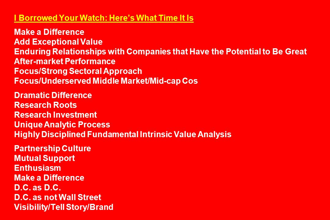 I Borrowed Your Watch: Here's What Time It Is Make a Difference Add Exceptional Value Enduring Relationships with Companies that Have the Potential to Be Great After-market Performance Focus/Strong Sectoral Approach Focus/Underserved Middle Market/Mid-cap Cos Dramatic Difference Research Roots Research Investment Unique Analytic Process Highly Disciplined Fundamental Intrinsic Value Analysis Partnership Culture Mutual Support Enthusiasm Make a Difference D.C.