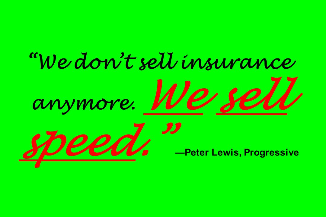 We don't sell insurance anymore. We sell speed. —Peter Lewis, Progressive