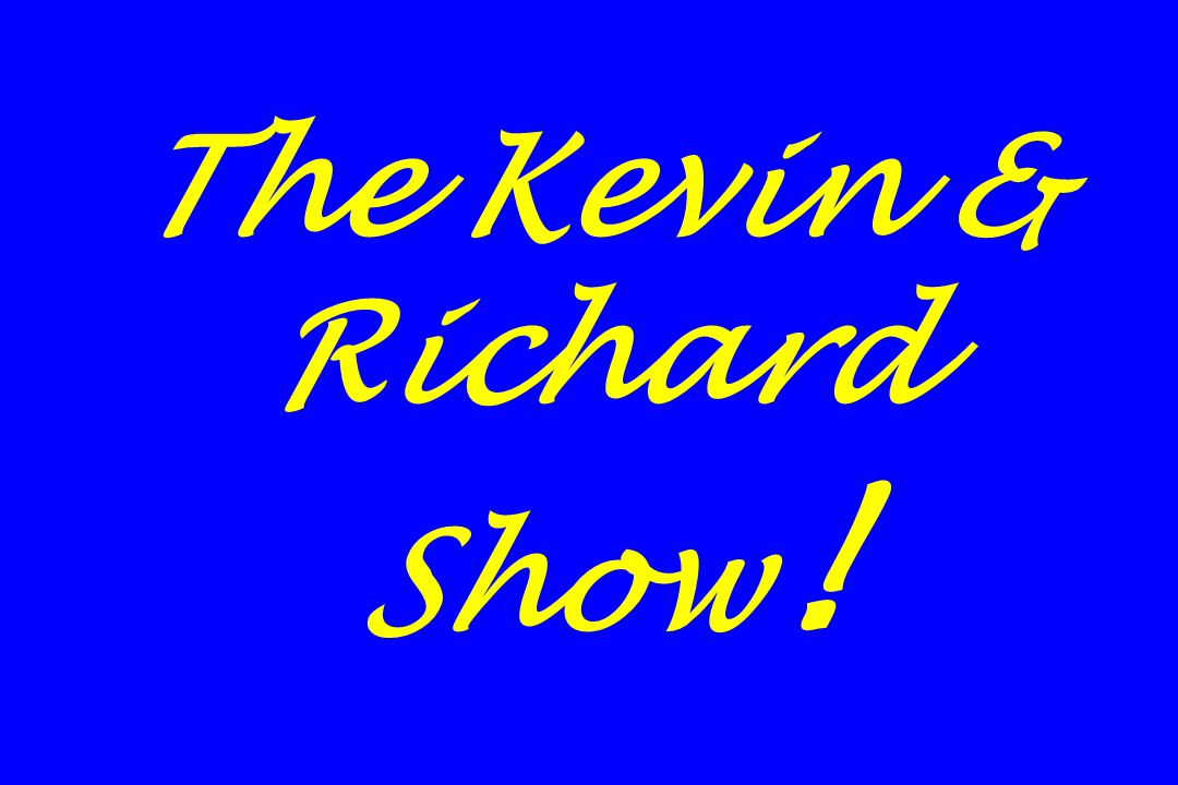 The Kevin & Richard Show !