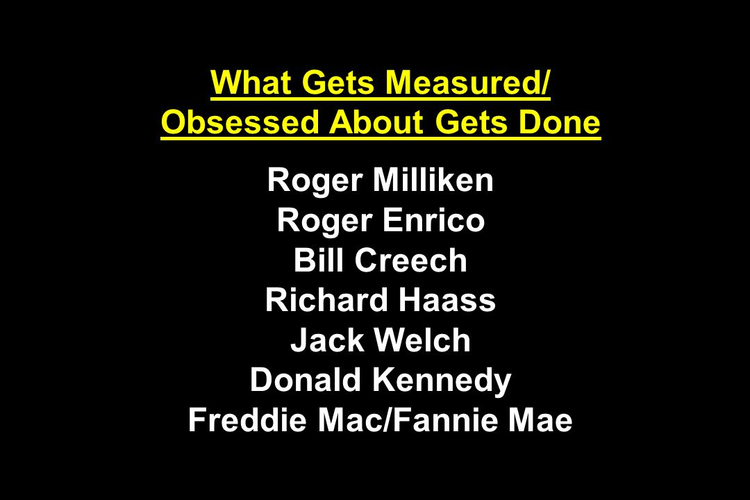 What Gets Measured/ Obsessed About Gets Done Roger Milliken Roger Enrico Bill Creech Richard Haass Jack Welch Donald Kennedy Freddie Mac/Fannie Mae