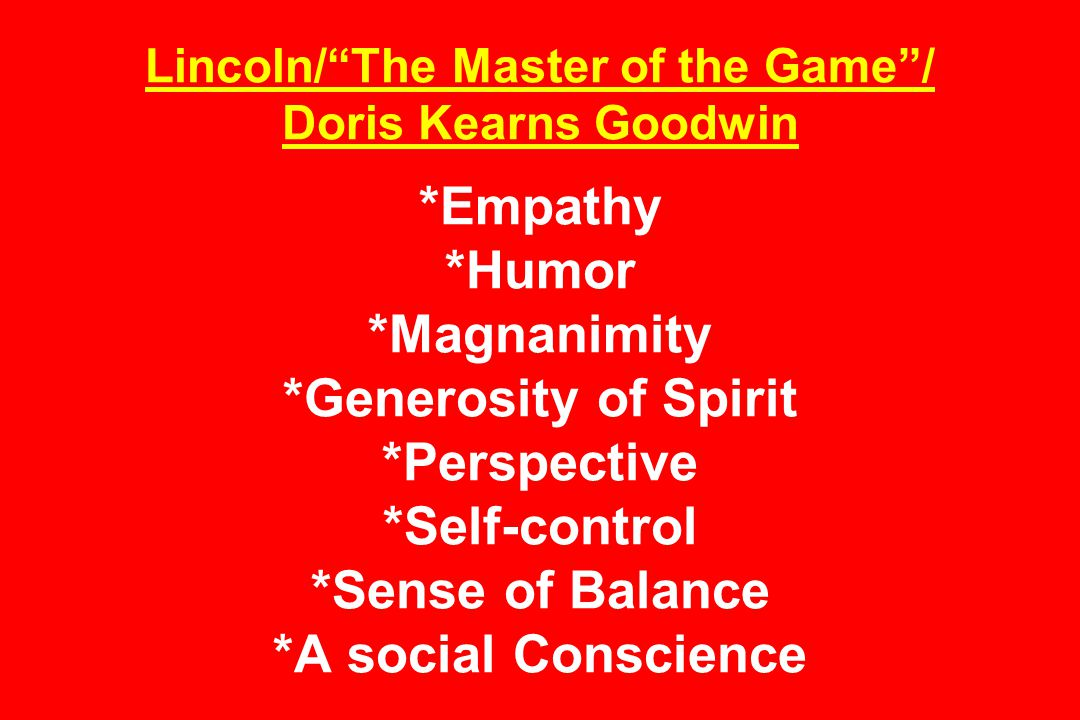 Lincoln/ The Master of the Game / Doris Kearns Goodwin *Empathy *Humor *Magnanimity *Generosity of Spirit *Perspective *Self-control *Sense of Balance *A social Conscience