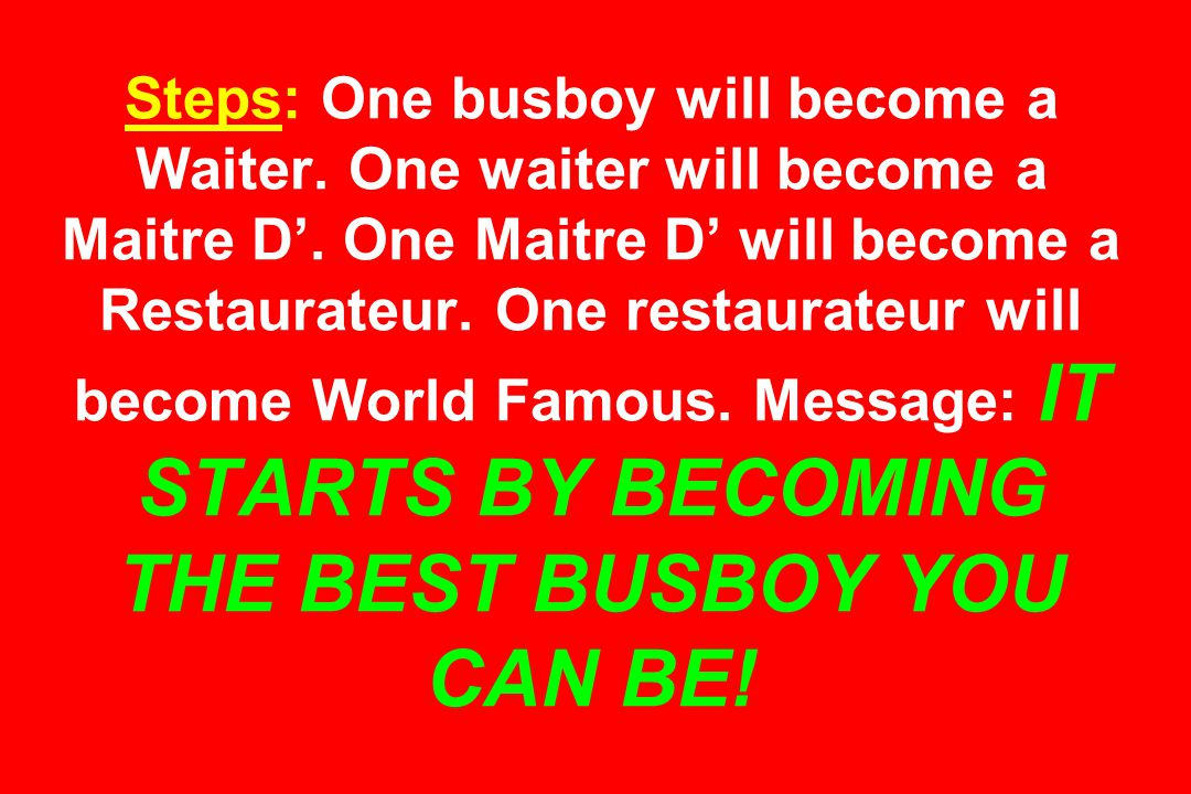 Steps: One busboy will become a Waiter.One waiter will become a Maitre D'.