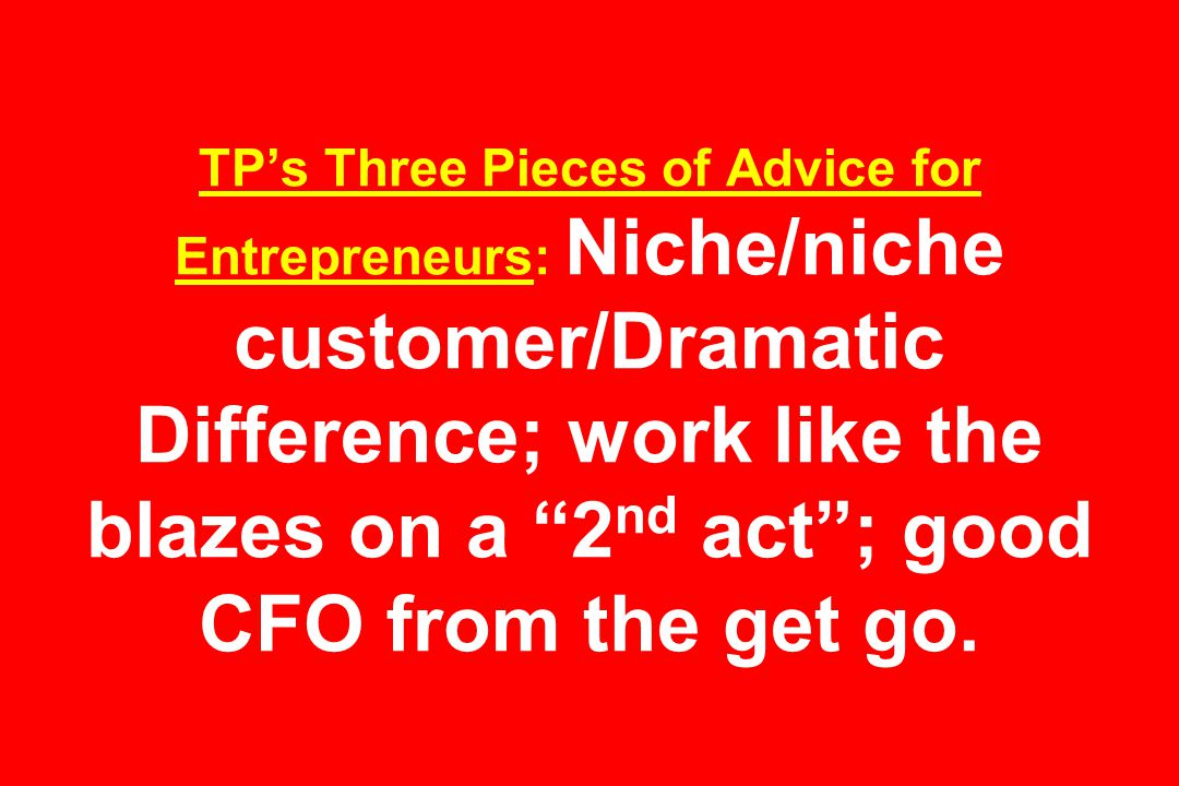 TP's Three Pieces of Advice for Entrepreneurs: Niche/niche customer/Dramatic Difference; work like the blazes on a 2 nd act ; good CFO from the get go.