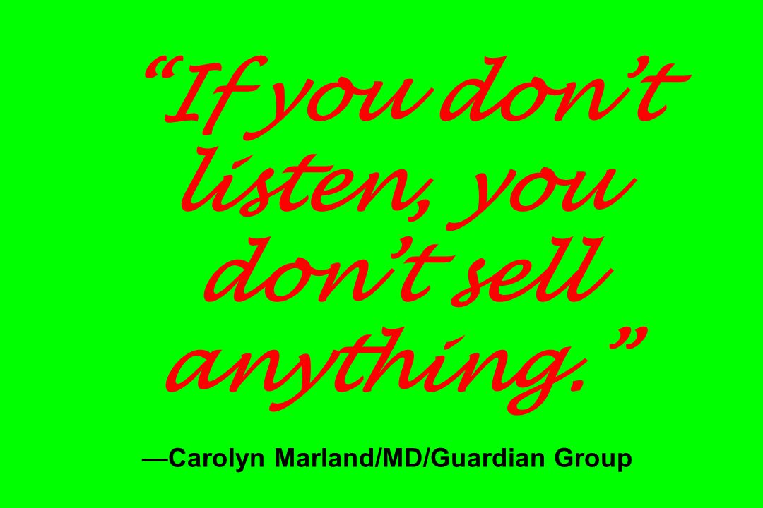 If you don't listen, you don't sell anything. —Carolyn Marland/MD/Guardian Group