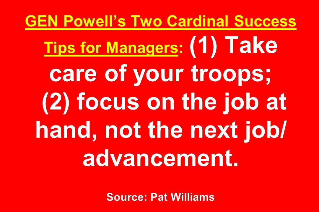 GEN Powell's Two Cardinal Success Tips for Managers: (1) Take care of your troops; (2) focus on the job at hand, not the next job/ advancement.