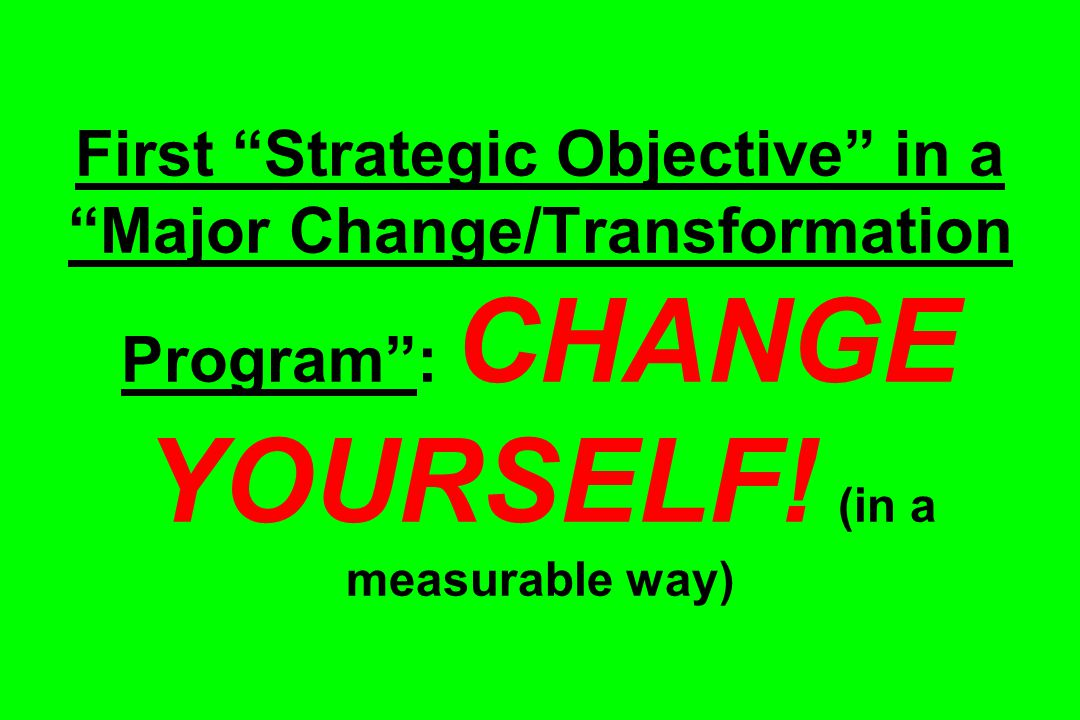 First Strategic Objective in a Major Change/Transformation Program : CHANGE YOURSELF.