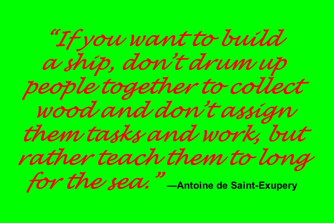 If you want to build a ship, don't drum up people together to collect wood and don't assign them tasks and work, but rather teach them to long for the sea. —Antoine de Saint-Exupery