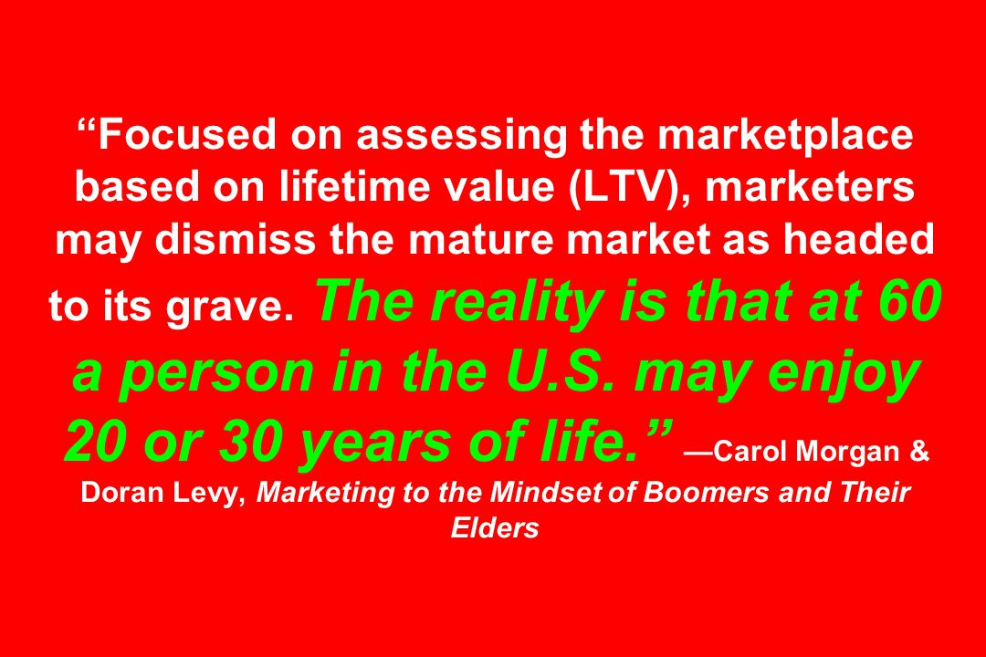 Focused on assessing the marketplace based on lifetime value (LTV), marketers may dismiss the mature market as headed to its grave.