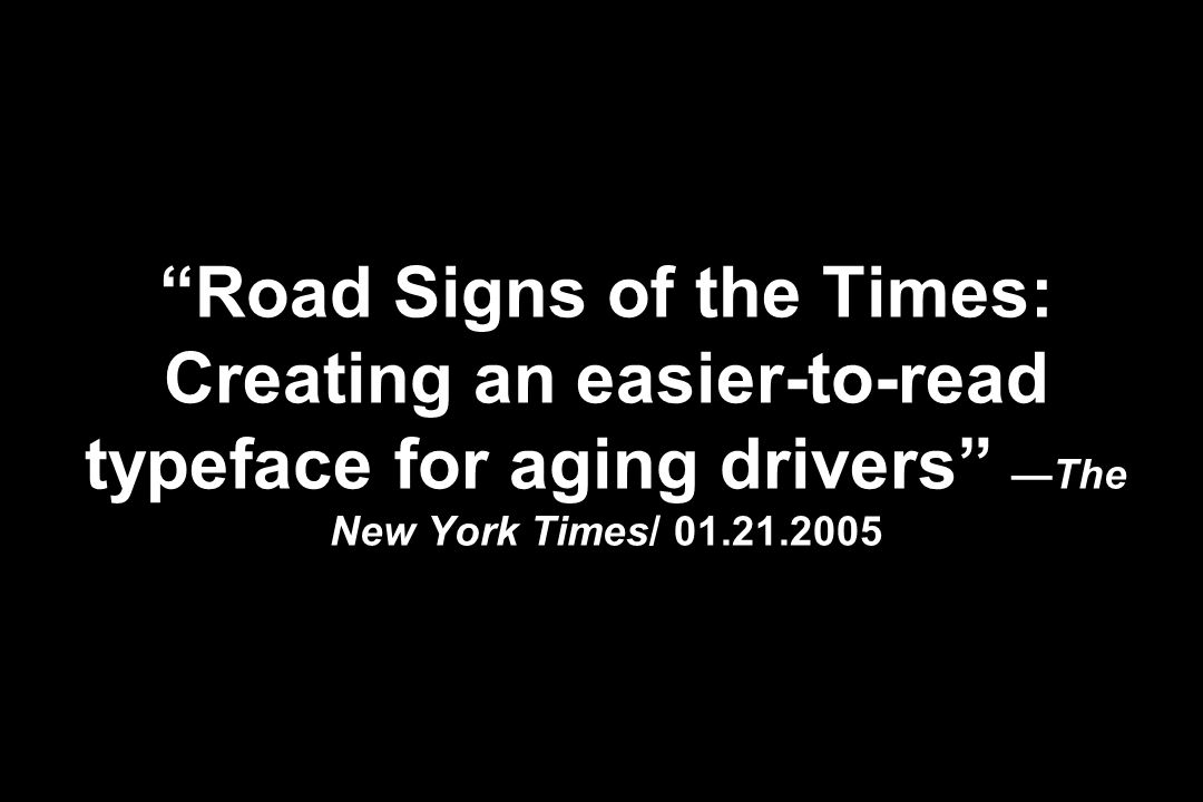 Road Signs of the Times: Creating an easier-to-read typeface for aging drivers —The New York Times/ 01.21.2005