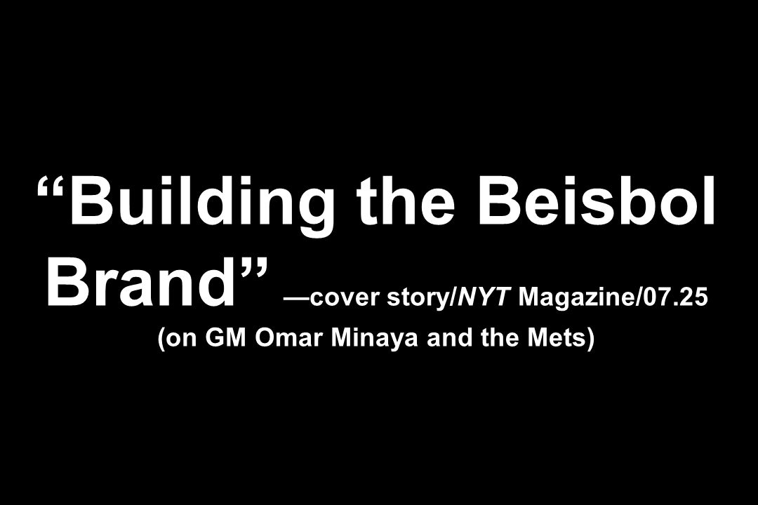 Building the Beisbol Brand —cover story/NYT Magazine/07.25 (on GM Omar Minaya and the Mets)